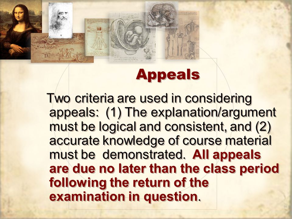 Appeals Two criteria are used in considering appeals: (1) The explanation/argument must be logical and consistent, and (2) accurate knowledge of course material must be demonstrated.