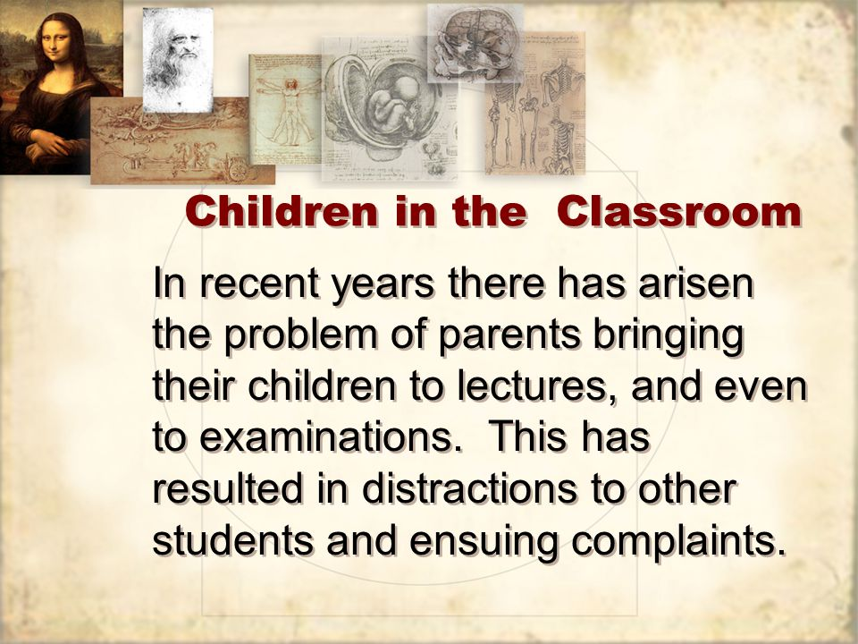 Children in the Classroom In recent years there has arisen the problem of parents bringing their children to lectures, and even to examinations.