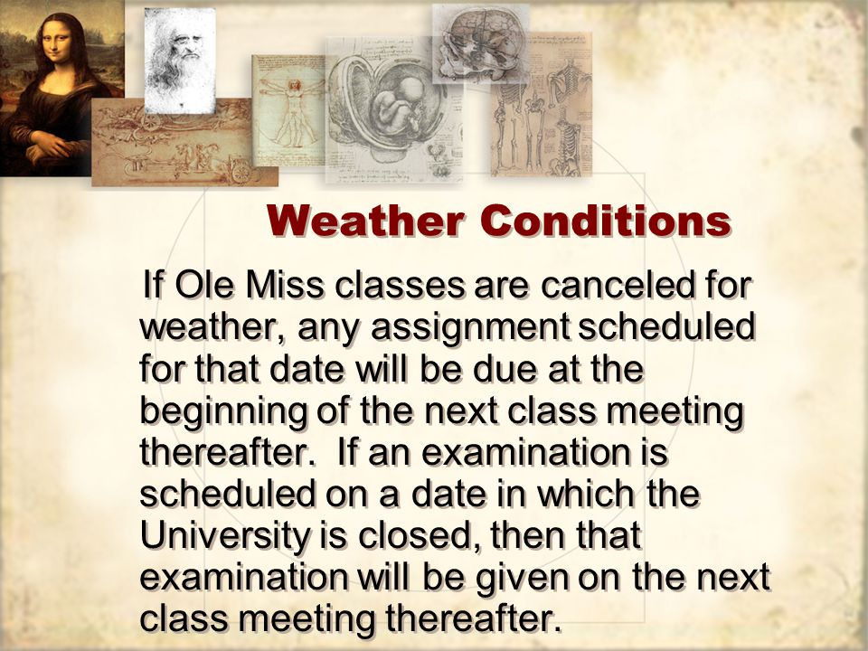 Weather Conditions If Ole Miss classes are canceled for weather, any assignment scheduled for that date will be due at the beginning of the next class meeting thereafter.