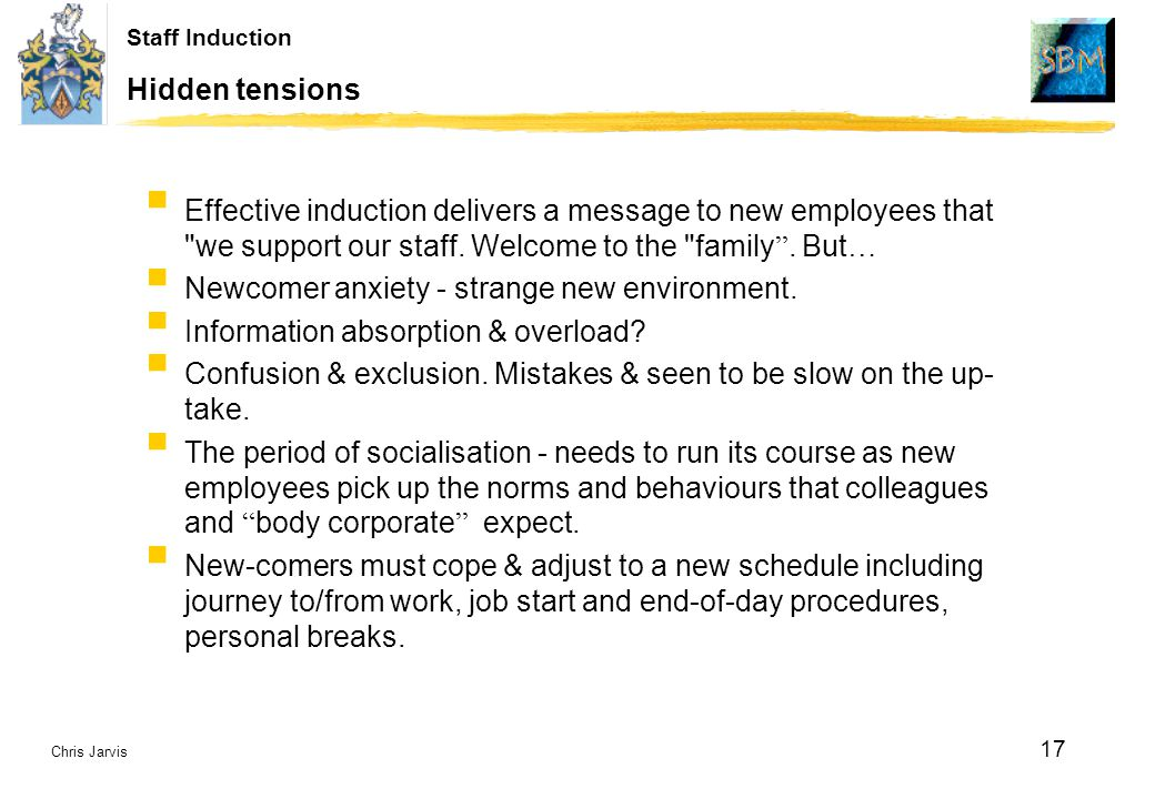 Chris Jarvis 17 Staff Induction Hidden tensions  Effective induction delivers a message to new employees that we support our staff.