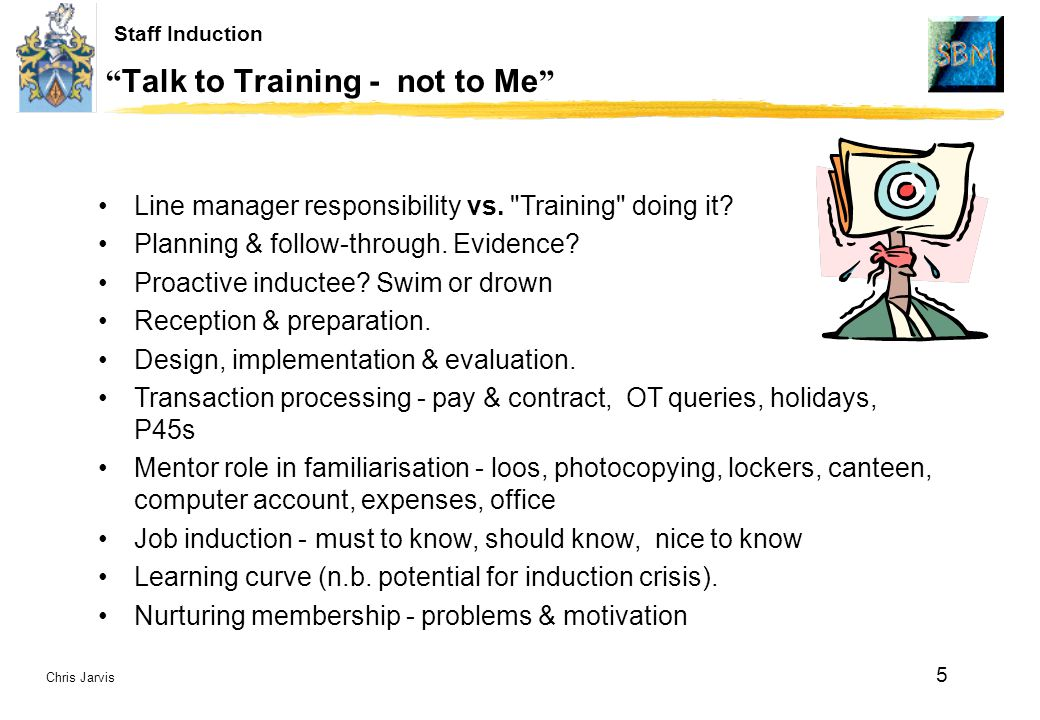 Chris Jarvis 5 Staff Induction Talk to Training - not to Me Line manager responsibility vs.
