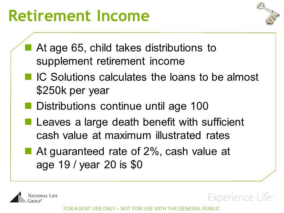 Retirement Income At age 65, child takes distributions to supplement retirement income IC Solutions calculates the loans to be almost $250k per year Distributions continue until age 100 Leaves a large death benefit with sufficient cash value at maximum illustrated rates At guaranteed rate of 2%, cash value at age 19 / year 20 is $0 FOR AGENT USE ONLY – NOT FOR USE WITH THE GENERAL PUBLIC