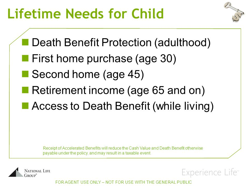Lifetime Needs for Child Death Benefit Protection (adulthood) First home purchase (age 30) Second home (age 45) Retirement income (age 65 and on) Access to Death Benefit (while living) FOR AGENT USE ONLY – NOT FOR USE WITH THE GENERAL PUBLIC Receipt of Accelerated Benefits will reduce the Cash Value and Death Benefit otherwise payable under the policy, and may result in a taxable event.
