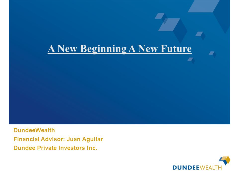 [Insert applicable Dundee Wealth Management dealer logo here] A New Beginning A New Future DundeeWealth Financial Advisor: Juan Aguilar Dundee Private
