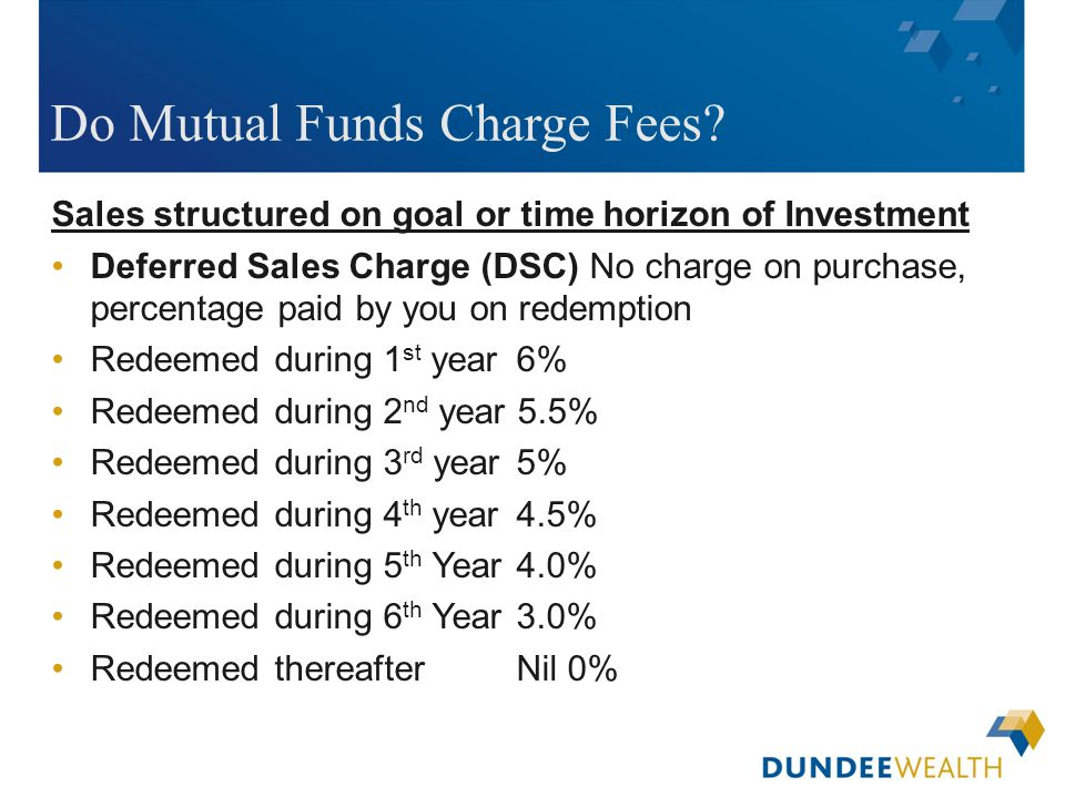 [Insert applicable Dundee Wealth Management dealer logo here] Do Mutual Funds Charge Fees? Sales structured on goal or time horizon of Investment Defe