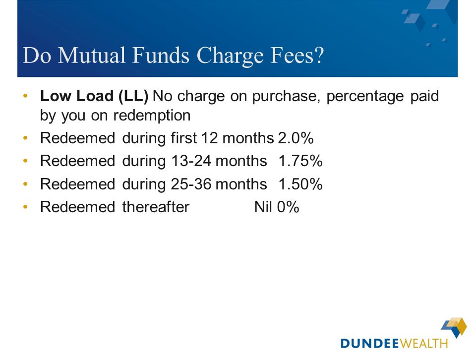 [Insert applicable Dundee Wealth Management dealer logo here] Do Mutual Funds Charge Fees? Low Load (LL) No charge on purchase, percentage paid by you