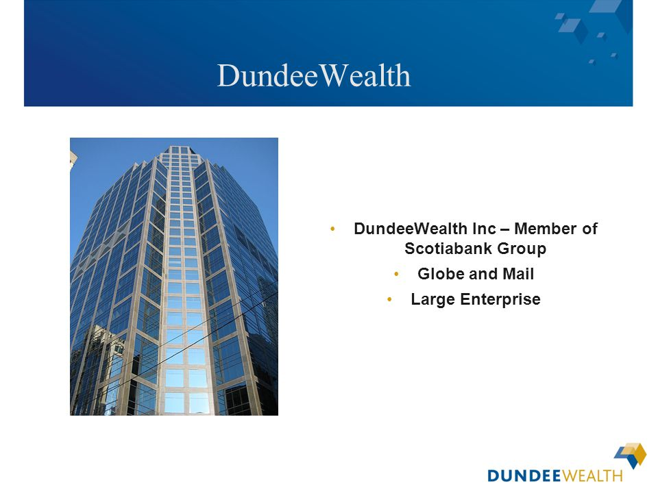 [Insert applicable Dundee Wealth Management dealer logo here] DundeeWealth DundeeWealth Inc – Member of Scotiabank Group Globe and Mail Large Enterpri
