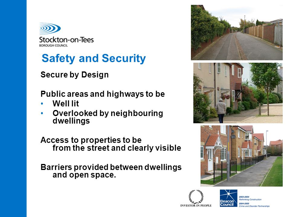 Secure by Design Public areas and highways to be Well lit Overlooked by neighbouring dwellings Access to properties to be from the street and clearly visible Barriers provided between dwellings and open space.