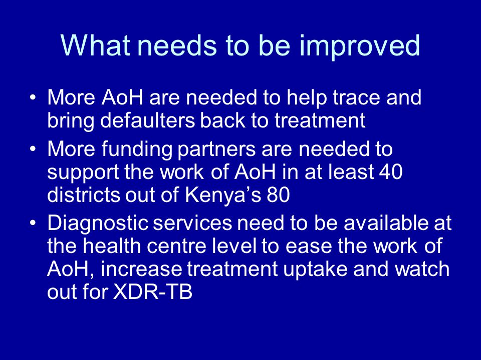What needs to be improved More AoH are needed to help trace and bring defaulters back to treatment More funding partners are needed to support the work of AoH in at least 40 districts out of Kenya's 80 Diagnostic services need to be available at the health centre level to ease the work of AoH, increase treatment uptake and watch out for XDR-TB