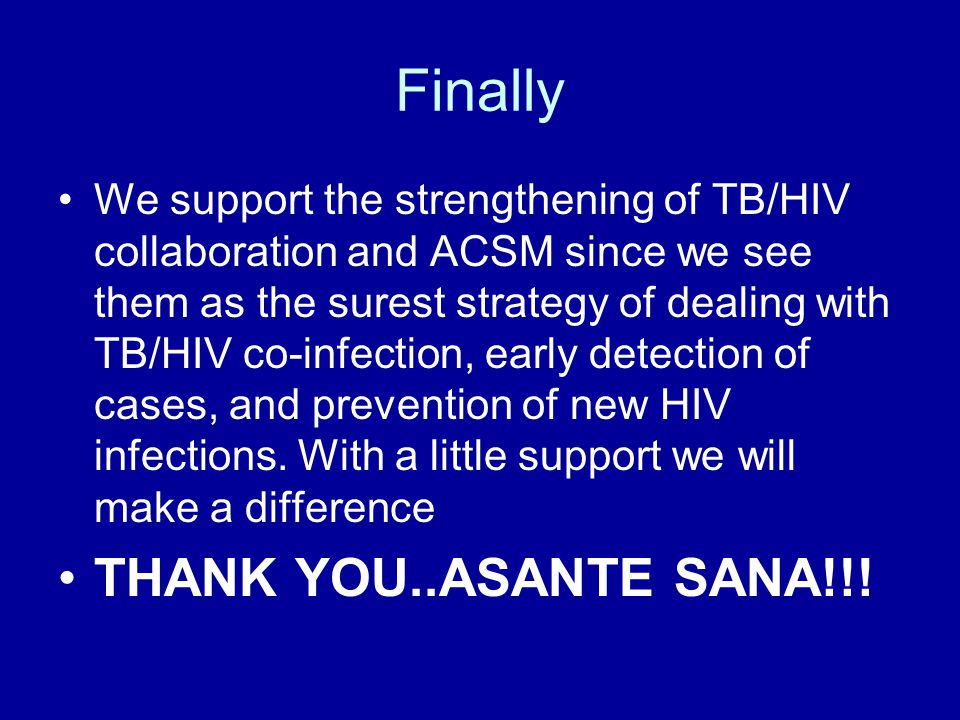 Finally We support the strengthening of TB/HIV collaboration and ACSM since we see them as the surest strategy of dealing with TB/HIV co-infection, early detection of cases, and prevention of new HIV infections.