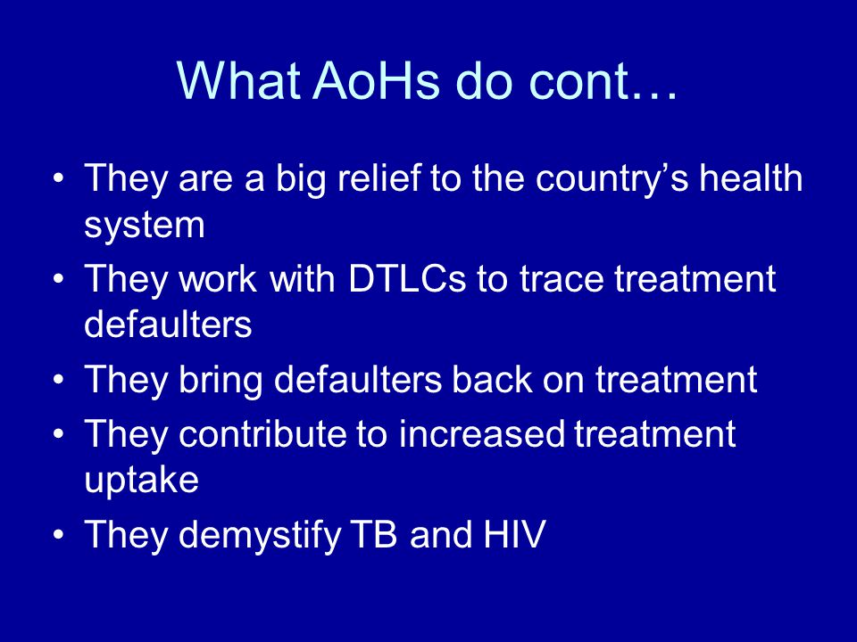 What AoHs do cont… They are a big relief to the country's health system They work with DTLCs to trace treatment defaulters They bring defaulters back on treatment They contribute to increased treatment uptake They demystify TB and HIV