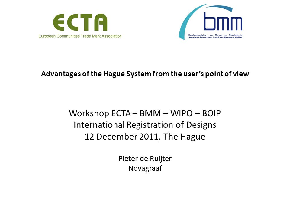 Advantages of the Hague System from the user's point of view Workshop ECTA – BMM – WIPO – BOIP International Registration of Designs 12 December 2011, The Hague Pieter de Ruijter Novagraaf