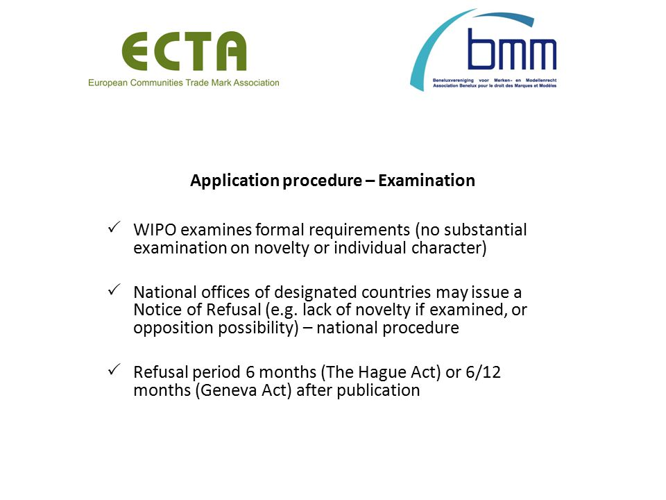 Application procedure – Examination  WIPO examines formal requirements (no substantial examination on novelty or individual character)  National offices of designated countries may issue a Notice of Refusal (e.g.