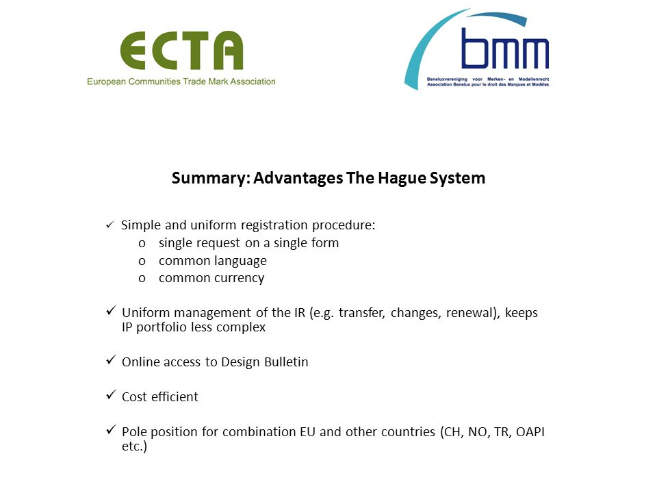 Summary: Advantages The Hague System Simple and uniform registration procedure: osingle request on a single form ocommon language ocommon currency Uniform management of the IR (e.g.