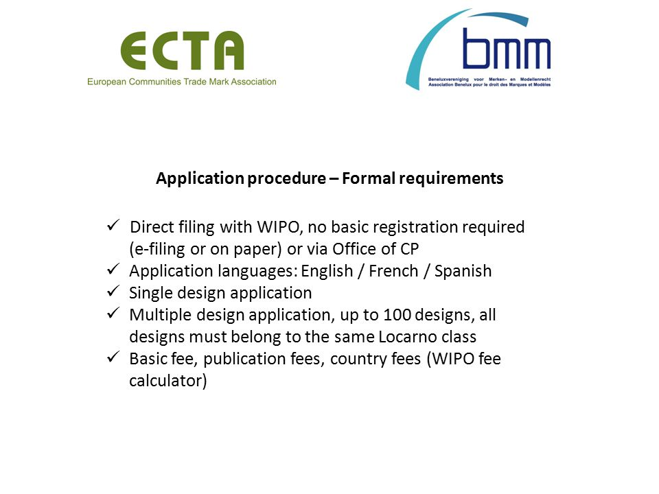 Application procedure – Formal requirements Direct filing with WIPO, no basic registration required (e-filing or on paper) or via Office of CP Application languages: English / French / Spanish Single design application Multiple design application, up to 100 designs, all designs must belong to the same Locarno class Basic fee, publication fees, country fees (WIPO fee calculator)