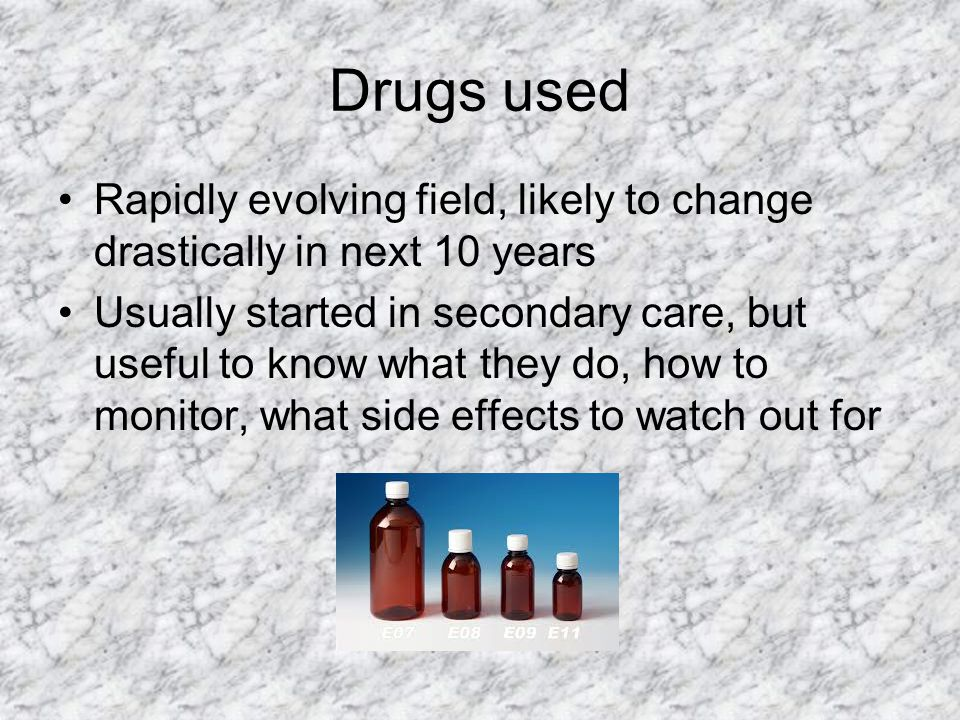 Drugs used Rapidly evolving field, likely to change drastically in next 10 years Usually started in secondary care, but useful to know what they do, h