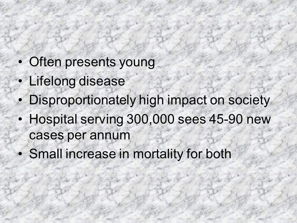 Often presents young Lifelong disease Disproportionately high impact on society Hospital serving 300,000 sees 45-90 new cases per annum Small increase