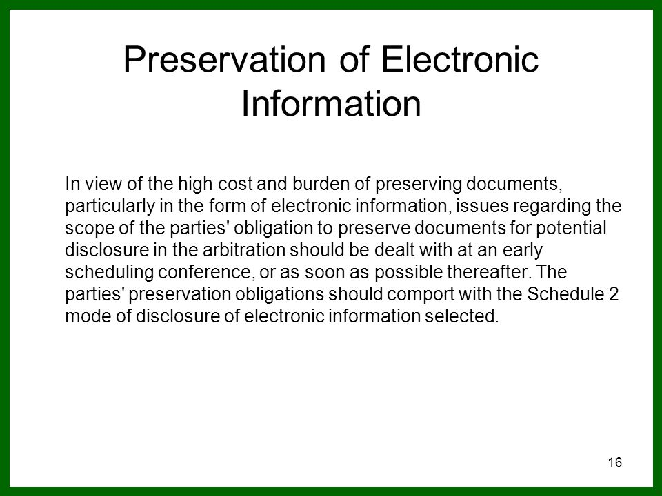 16 Preservation of Electronic Information In view of the high cost and burden of preserving documents, particularly in the form of electronic information, issues regarding the scope of the parties obligation to preserve documents for potential disclosure in the arbitration should be dealt with at an early scheduling conference, or as soon as possible thereafter.