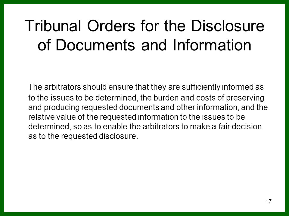 17 Tribunal Orders for the Disclosure of Documents and Information The arbitrators should ensure that they are sufficiently informed as to the issues to be determined, the burden and costs of preserving and producing requested documents and other information, and the relative value of the requested information to the issues to be determined, so as to enable the arbitrators to make a fair decision as to the requested disclosure.