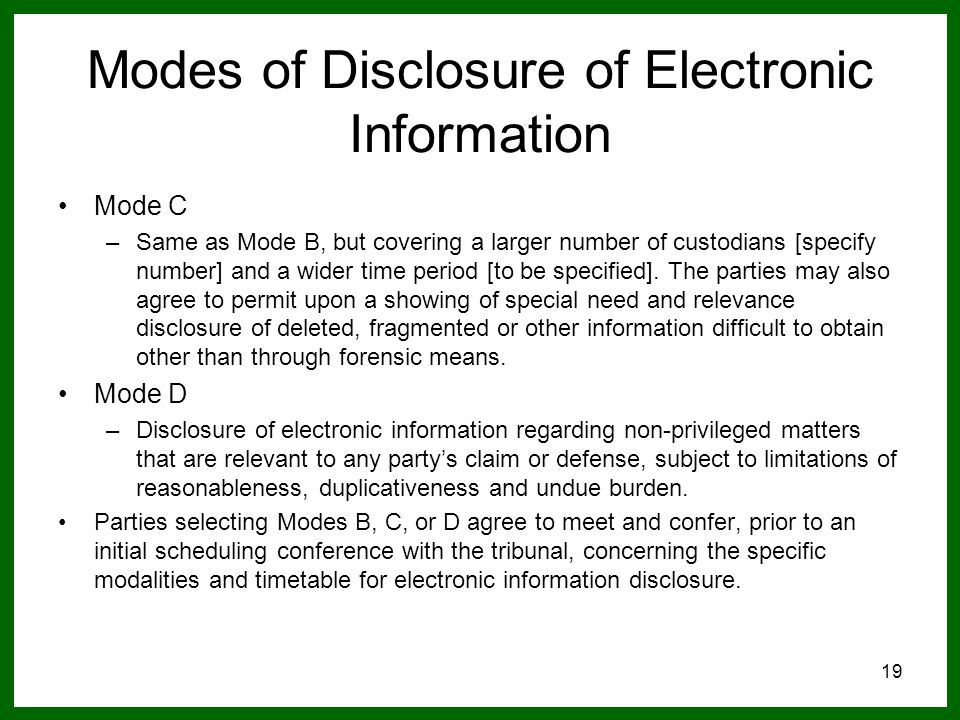 19 Modes of Disclosure of Electronic Information Mode C –Same as Mode B, but covering a larger number of custodians [specify number] and a wider time period [to be specified].