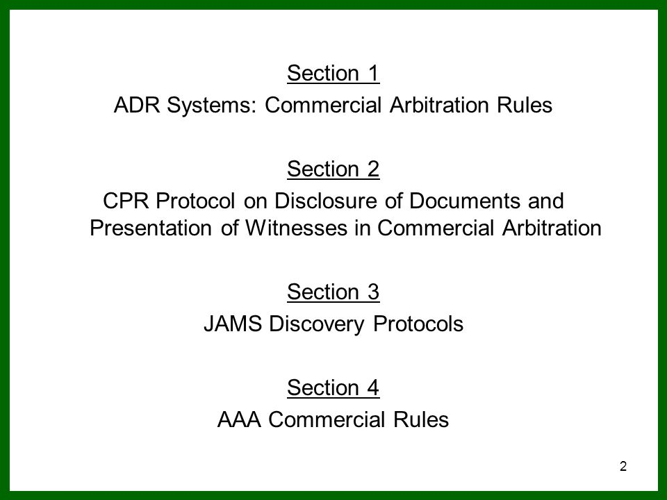 2 Section 1 ADR Systems: Commercial Arbitration Rules Section 2 CPR Protocol on Disclosure of Documents and Presentation of Witnesses in Commercial Arbitration Section 3 JAMS Discovery Protocols Section 4 AAA Commercial Rules