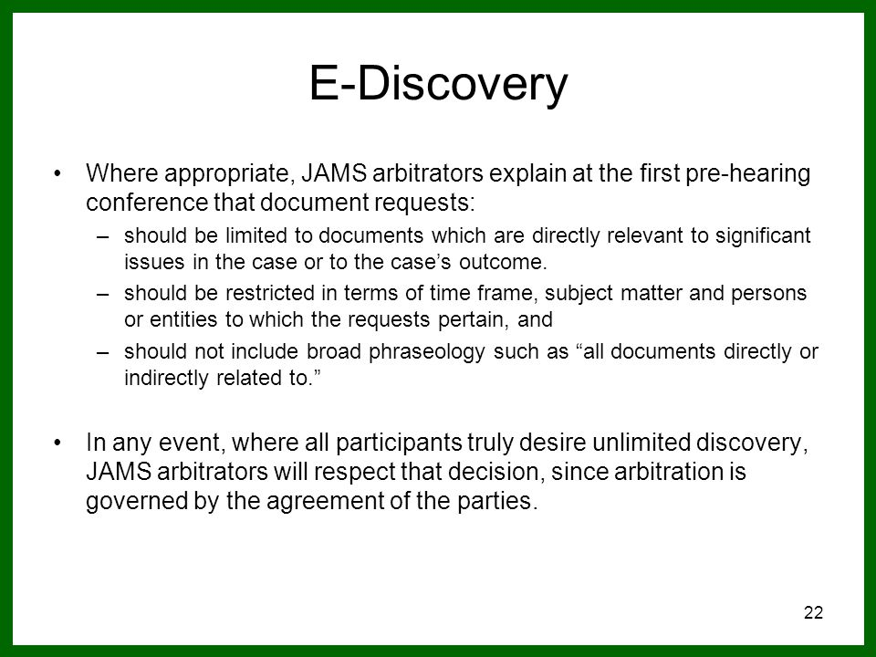 22 E-Discovery Where appropriate, JAMS arbitrators explain at the first pre-hearing conference that document requests: –should be limited to documents which are directly relevant to significant issues in the case or to the case's outcome.