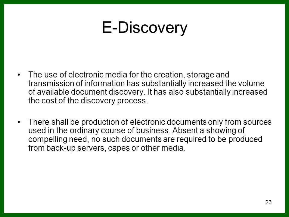23 E-Discovery The use of electronic media for the creation, storage and transmission of information has substantially increased the volume of available document discovery.