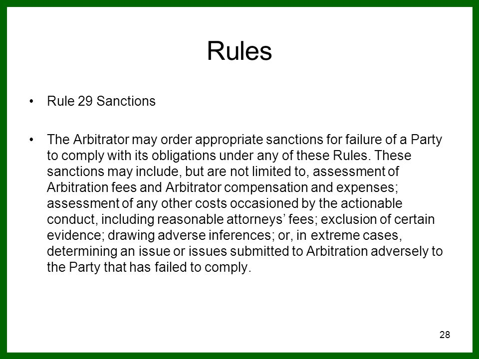 28 Rules Rule 29 Sanctions The Arbitrator may order appropriate sanctions for failure of a Party to comply with its obligations under any of these Rules.
