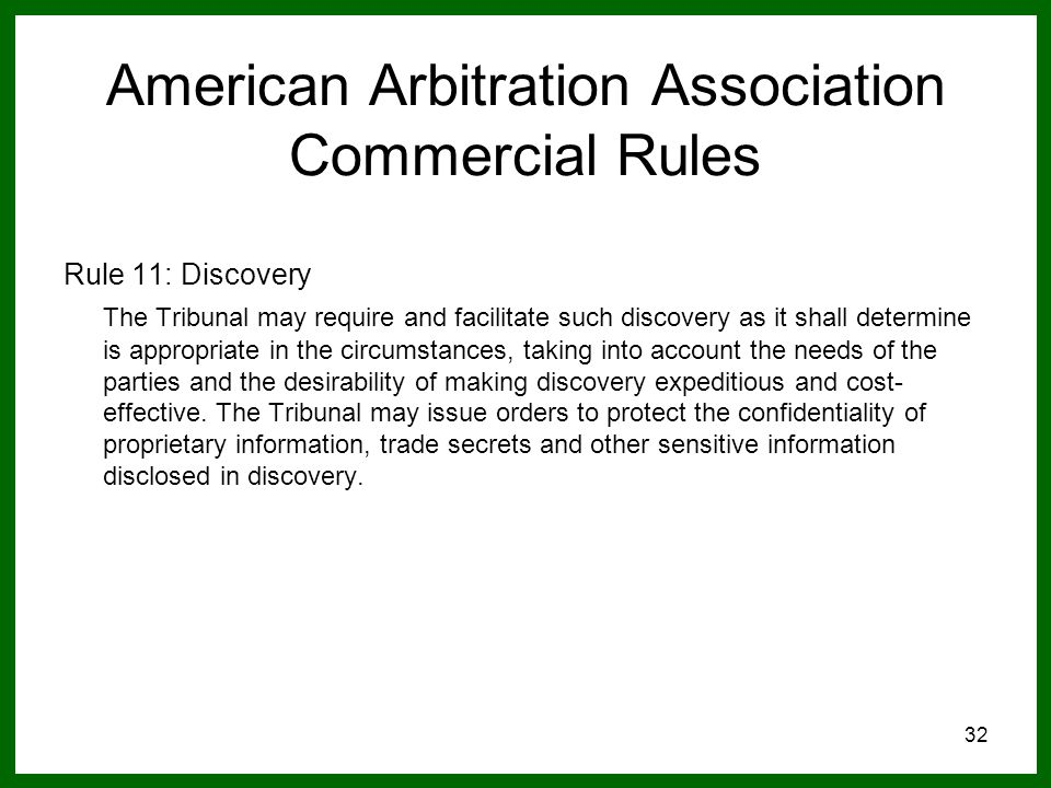 32 American Arbitration Association Commercial Rules Rule 11: Discovery The Tribunal may require and facilitate such discovery as it shall determine is appropriate in the circumstances, taking into account the needs of the parties and the desirability of making discovery expeditious and cost- effective.