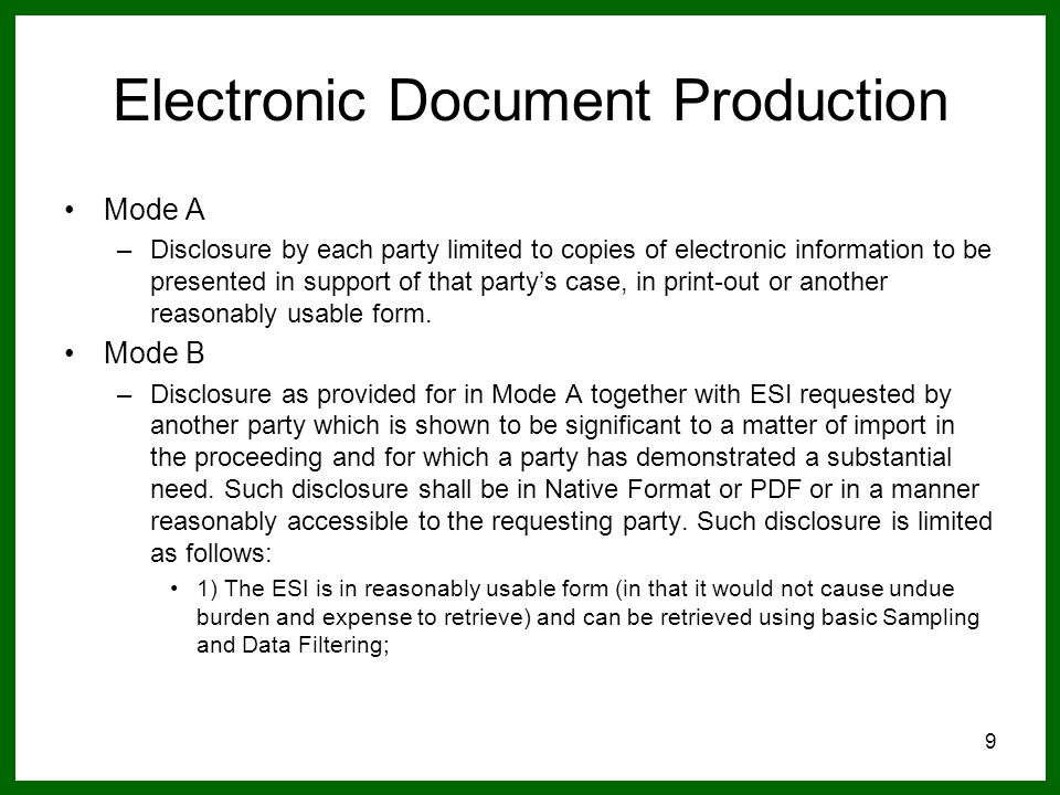 9 Electronic Document Production Mode A –Disclosure by each party limited to copies of electronic information to be presented in support of that party's case, in print-out or another reasonably usable form.