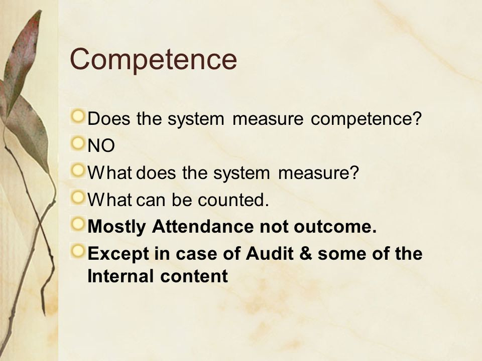 Competence Does the system measure competence? NO What does the system measure? What can be counted. Mostly Attendance not outcome. Except in case of