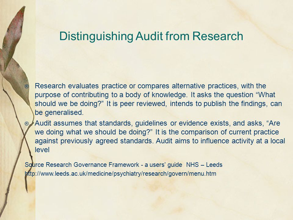 Distinguishing Audit from Research ® Research evaluates practice or compares alternative practices, with the purpose of contributing to a body of knowledge.
