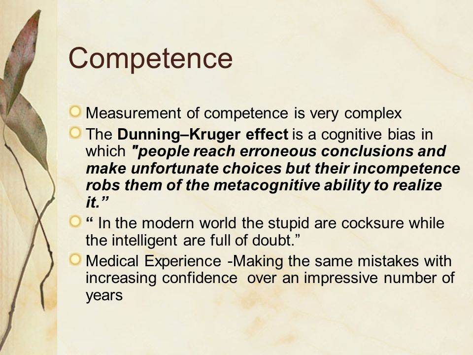 Competence Measurement of competence is very complex The Dunning–Kruger effect is a cognitive bias in which people reach erroneous conclusions and make unfortunate choices but their incompetence robs them of the metacognitive ability to realize it. In the modern world the stupid are cocksure while the intelligent are full of doubt. Medical Experience -Making the same mistakes with increasing confidence over an impressive number of years