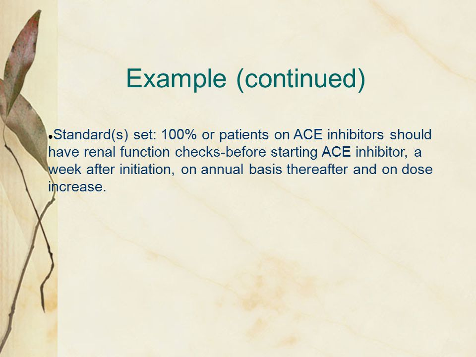 Example (continued) Standard(s) set: 100% or patients on ACE inhibitors should have renal function checks-before starting ACE inhibitor, a week after