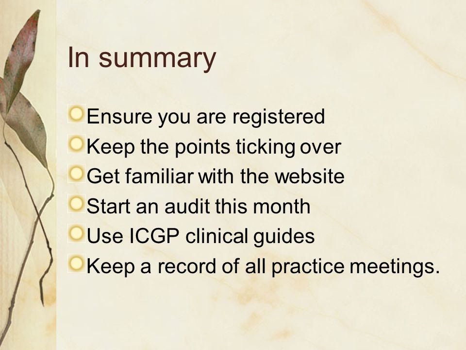 In summary Ensure you are registered Keep the points ticking over Get familiar with the website Start an audit this month Use ICGP clinical guides Keep a record of all practice meetings.
