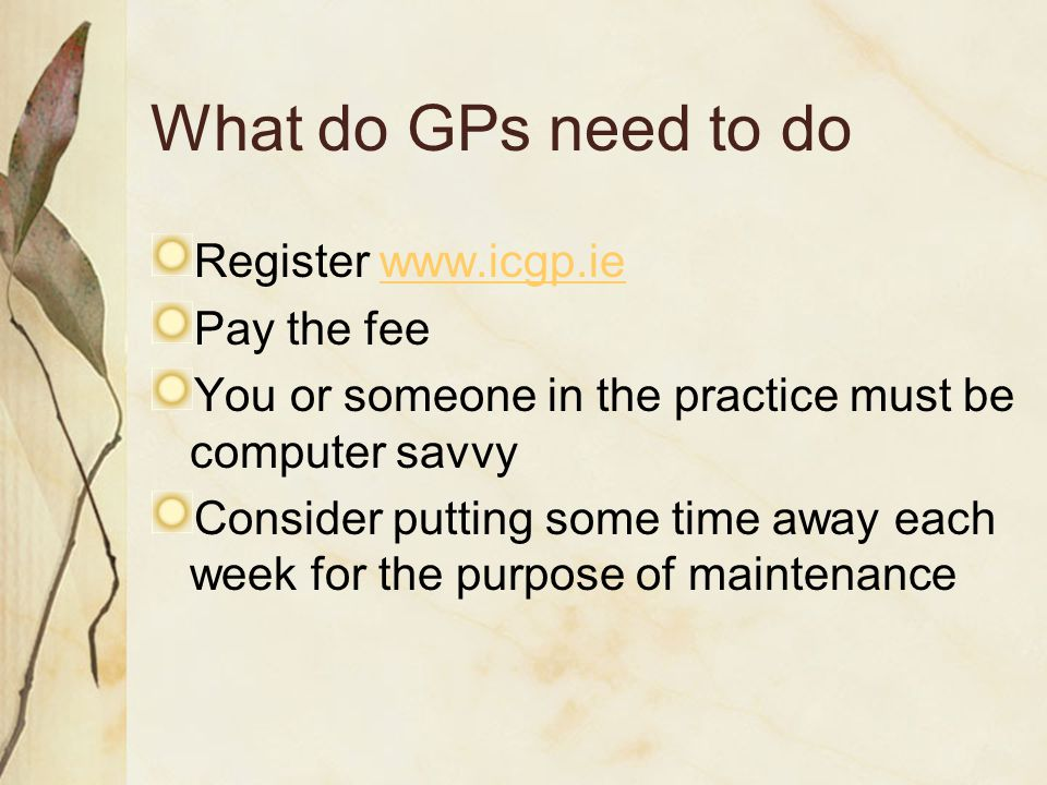 What do GPs need to do Register www.icgp.iewww.icgp.ie Pay the fee You or someone in the practice must be computer savvy Consider putting some time aw