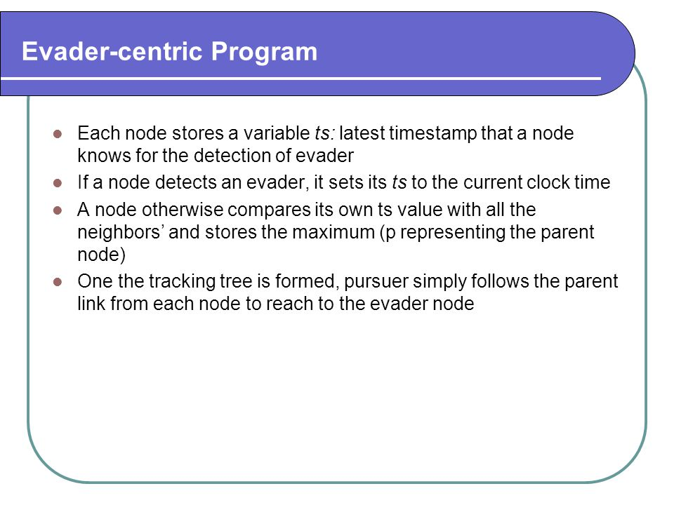 Evader-centric Program Each node stores a variable ts: latest timestamp that a node knows for the detection of evader If a node detects an evader, it