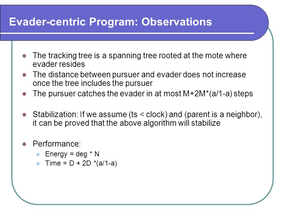 Evader-centric Program: Observations The tracking tree is a spanning tree rooted at the mote where evader resides The distance between pursuer and eva