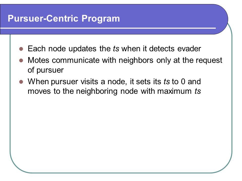 Pursuer-Centric Program Each node updates the ts when it detects evader Motes communicate with neighbors only at the request of pursuer When pursuer v