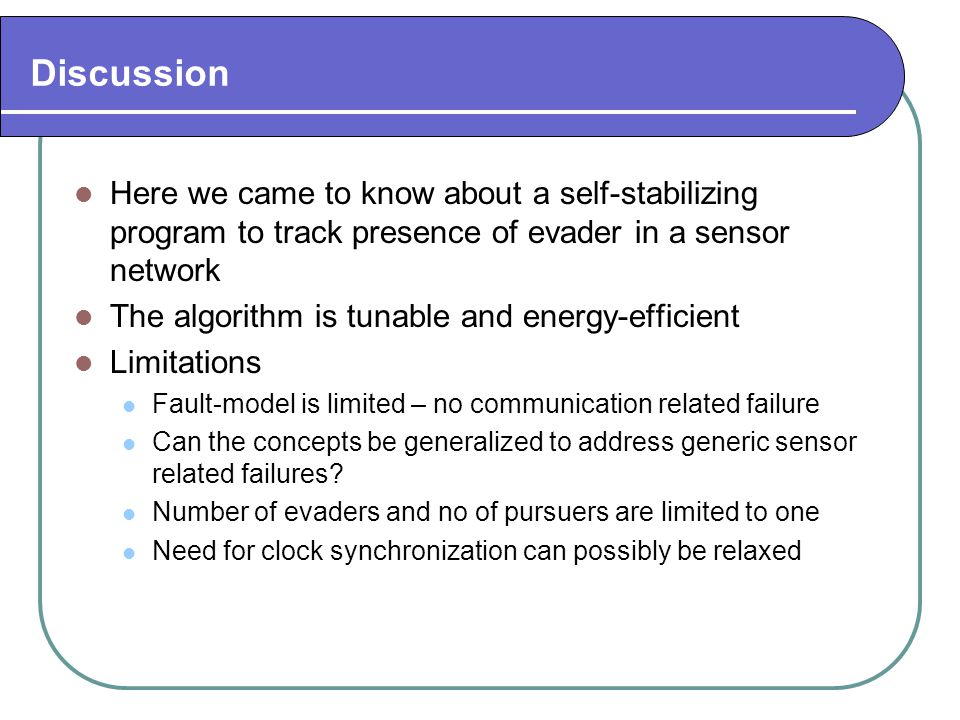 Discussion Here we came to know about a self-stabilizing program to track presence of evader in a sensor network The algorithm is tunable and energy-e