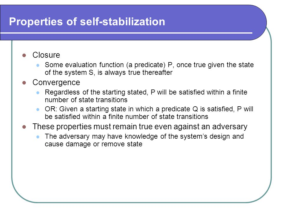 Properties of self-stabilization Closure Some evaluation function (a predicate) P, once true given the state of the system S, is always true thereafte