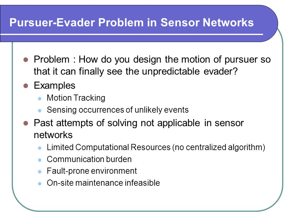 Pursuer-Evader Problem in Sensor Networks Problem : How do you design the motion of pursuer so that it can finally see the unpredictable evader.