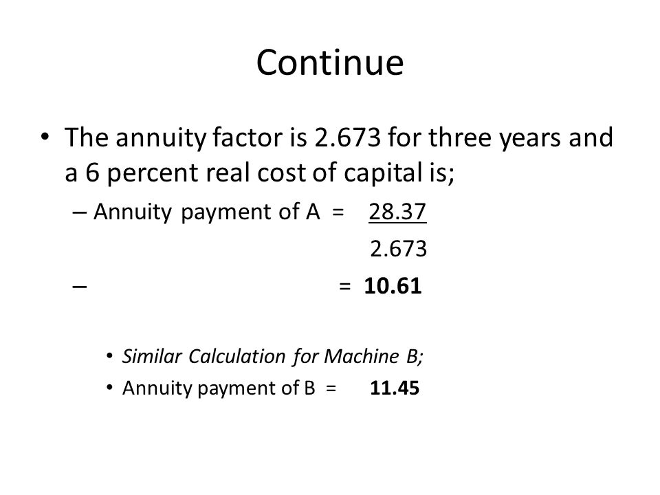 Continue The annuity factor is 2.673 for three years and a 6 percent real cost of capital is; – Annuity payment of A = 28.37 2.673 – = 10.61 Similar Calculation for Machine B; Annuity payment of B =11.45