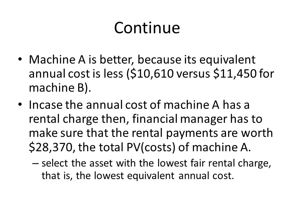 Continue Machine A is better, because its equivalent annual cost is less ($10,610 versus $11,450 for machine B).