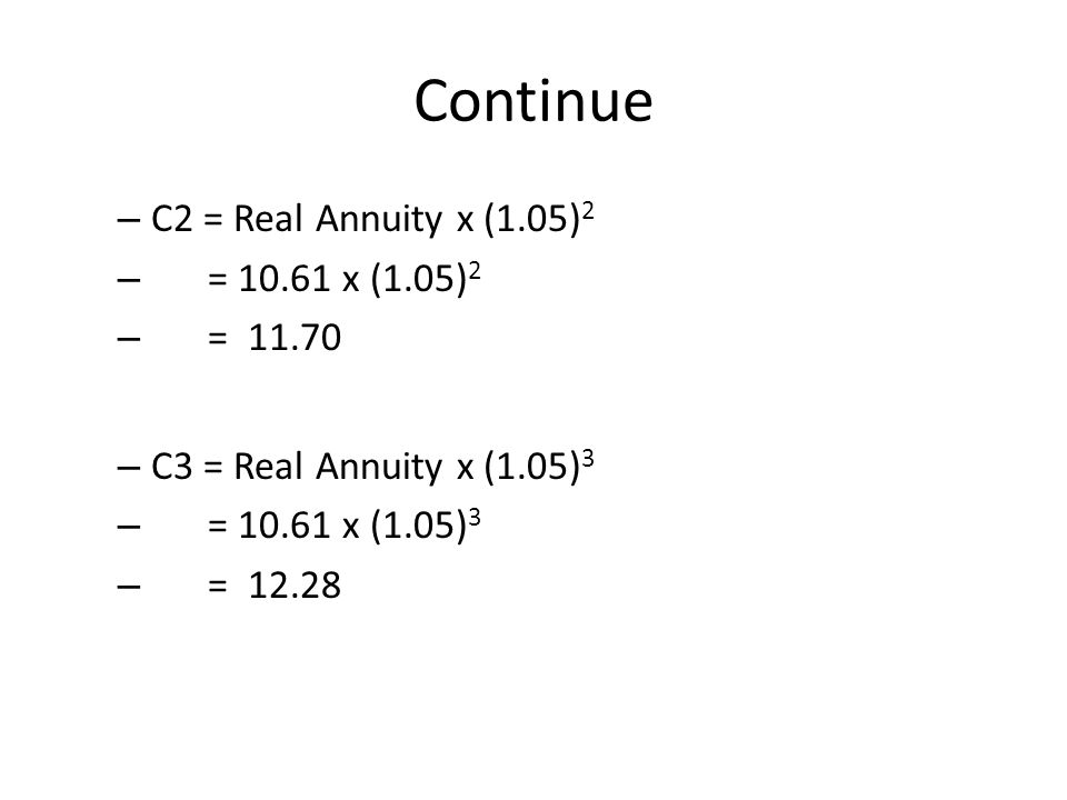Continue – C2 = Real Annuity x (1.05) 2 – = 10.61 x (1.05) 2 – = 11.70 – C3 = Real Annuity x (1.05) 3 – = 10.61 x (1.05) 3 – = 12.28