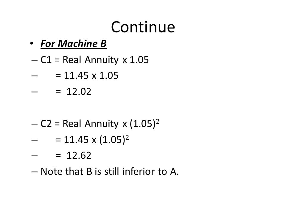 Continue For Machine B – C1 = Real Annuity x 1.05 – = 11.45 x 1.05 – = 12.02 – C2 = Real Annuity x (1.05) 2 – = 11.45 x (1.05) 2 – = 12.62 – Note that