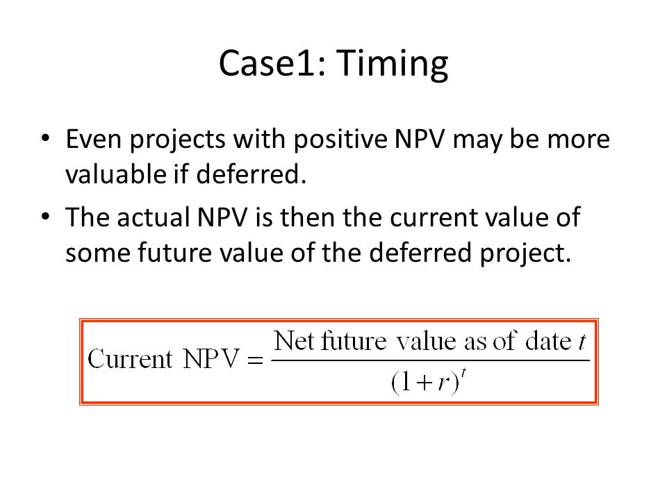 Case1: Timing Even projects with positive NPV may be more valuable if deferred. The actual NPV is then the current value of some future value of the d