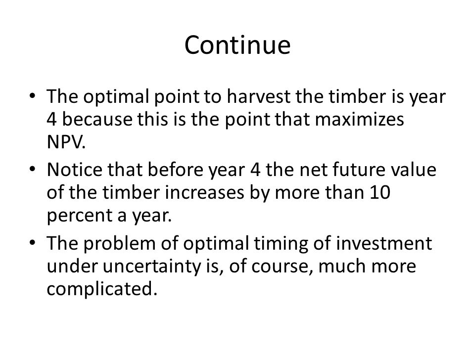 Continue The optimal point to harvest the timber is year 4 because this is the point that maximizes NPV.