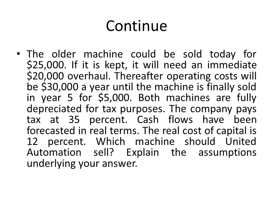 Continue The older machine could be sold today for $25,000. If it is kept, it will need an immediate $20,000 overhaul. Thereafter operating costs will