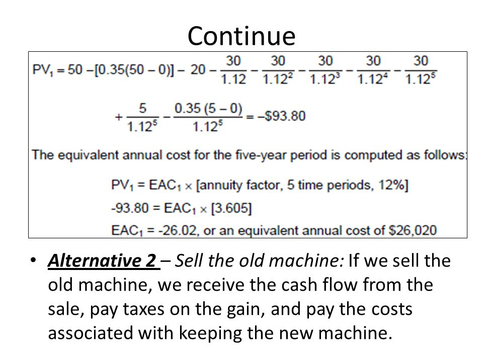 Continue Alternative 2 – Sell the old machine: If we sell the old machine, we receive the cash flow from the sale, pay taxes on the gain, and pay the